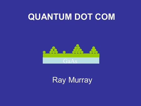 "GaAs QUANTUM DOT COM Ray Murray. Why Quantum Dots? Novel ""atom-like"" electronic structure Immunity to environment Epitaxial growth Well established device."