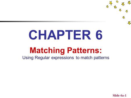 Slide 6a-1 CHAPTER 6 Matching Patterns: Using Regular expressions to match patterns.