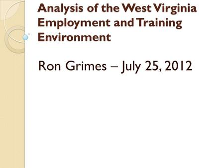 Analysis of the West Virginia Employment and Training Environment Ron Grimes – July 25, 2012.