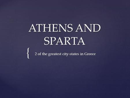 { ATHENS AND SPARTA 2 of the greatest city-states in Greece.
