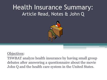 Health Insurance Summary: Article Read, Notes & John Q Objectives: TSWBAT analyze health insurance by having small group debates after answering a questionnaire.