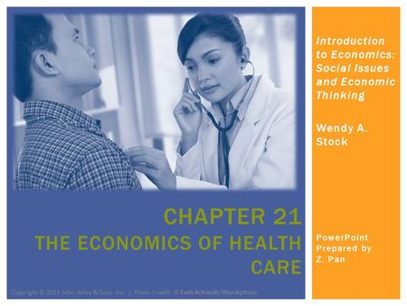 Introduction to Economics: Social Issues and Economic Thinking Wendy A. Stock PowerPoint Prepared by Z. Pan CHAPTER 21 THE ECONOMICS OF HEALTH CARE Copyright.