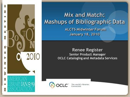 Renee Register Senior Product Manager OCLC Cataloging and Metadata Services Mix and Match: Mashups of Bibliographic Data ALCTS Midwinter Forum January.