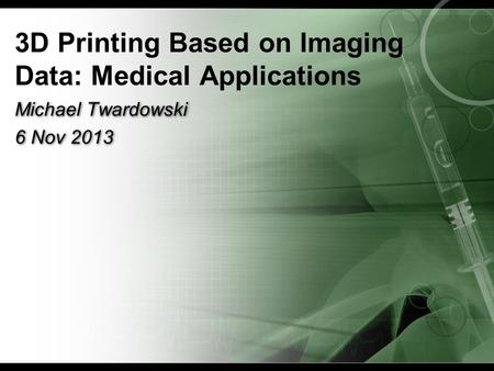 3D Printing Based on Imaging Data: Medical Applications Michael Twardowski 6 Nov 2013 Michael Twardowski 6 Nov 2013.