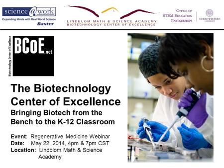 The Biotechnology Center of Excellence Bringing Biotech from the Bench to the K-12 Classroom Event: Regenerative Medicine Webinar Date: May 22, 2014, 4pm.