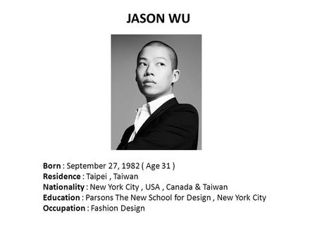 JASON WU Born : September 27, 1982 ( Age 31 ) Residence : Taipei, Taiwan Nationality : New York City, USA, Canada & Taiwan Education : Parsons The New.