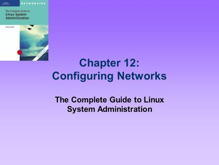 Chapter 12: Configuring Networks The Complete Guide to Linux System Administration.
