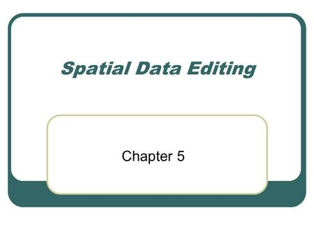 Spatial Data Editing Chapter 5. Introduction All digitizing involves errors In the real world, revisions are required Keeping data up-to-date is part.