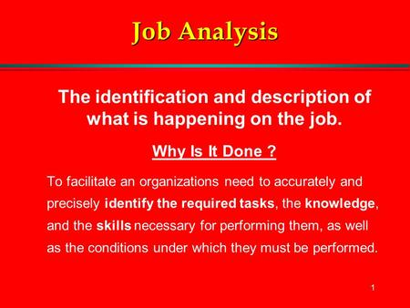 1 Job Analysis The identification and description of what is happening on the job. Why Is It Done ? To facilitate an organizations need to accurately and.