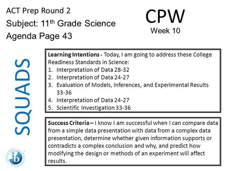 SQUADS ACT Prep Round 2 Subject: 11 th Grade Science Agenda Page 43 Learning Intentions - Today, I am going to address these College Readiness Standards.