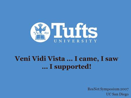 Veni Vidi Vista … I came, I saw … I supported! ResNet Symposium 2007 UC San Diego.