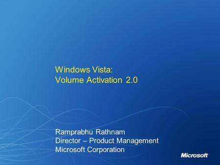 Windows Vista: Volume Activation 2.0 Ramprabhu Rathnam Director – Product Management Microsoft Corporation.