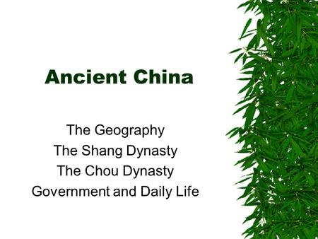 Ancient China The Geography The Shang Dynasty The Chou Dynasty Government and Daily Life.