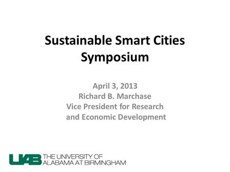 Sustainable Smart Cities Symposium April 3, 2013 Richard B. Marchase Vice President for Research and Economic Development.