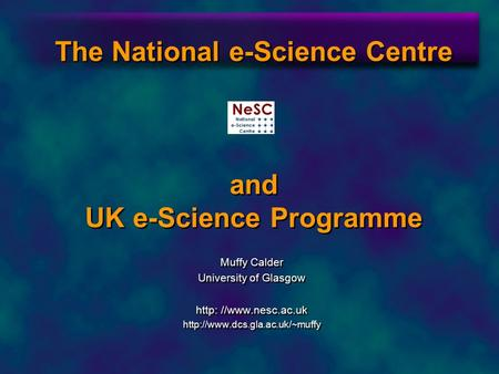 The National e-Science Centre and UK e-Science Programme Muffy Calder University of Glasgow http: //www.nesc.ac.uk  Muffy.