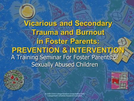 © 2006 CDHS College Relations Group Buffalo State College/SUNY at Buffalo Research Foundation Vicarious and Secondary Trauma and Burnout in Foster Parents: