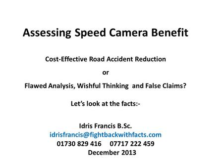 Assessing Speed Camera Benefit Cost-Effective <strong>Road</strong> <strong>Accident</strong> Reduction or Flawed Analysis, Wishful Thinking and False Claims? Let's look at the facts:-