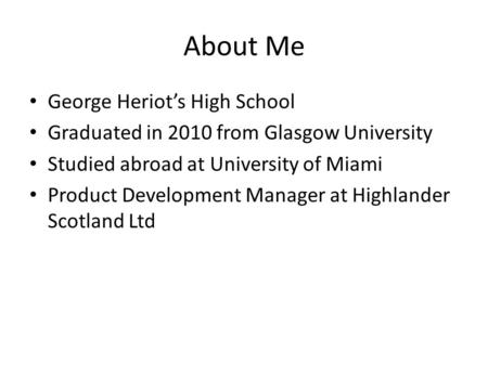 About Me George Heriot's High School Graduated in 2010 from Glasgow University Studied abroad at University of Miami Product Development Manager at Highlander.
