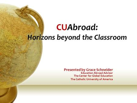 CUAbroad: Horizons beyond the Classroom Presented by Grace Schneider Education Abroad Advisor The Center for Global Education The Catholic University of.