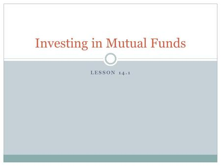 LESSON 14.1 Investing in Mutual Funds. Mutual Funds What is a Mutual Fund?  Professionally managed group of investments bought using a pool of money.