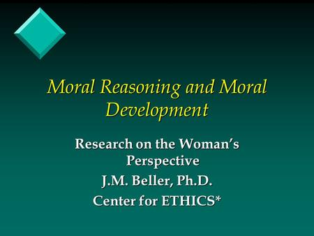 Moral Reasoning and Moral Development Research on the Woman's Perspective J.M. Beller, Ph.D. Center for ETHICS*