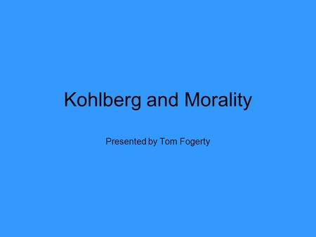 Kohlberg and Morality Presented by Tom Fogerty. Lawrence Kohlberg Born in 1927, growing up in Bronxville, New York Attended Andover Academy in Massachusetts,