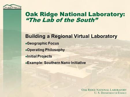 "Oak Ridge National Laboratory: ""The Lab of the South"" Building a Regional Virtual Laboratory  Geographic Focus  Operating Philosophy  Initial Projects."