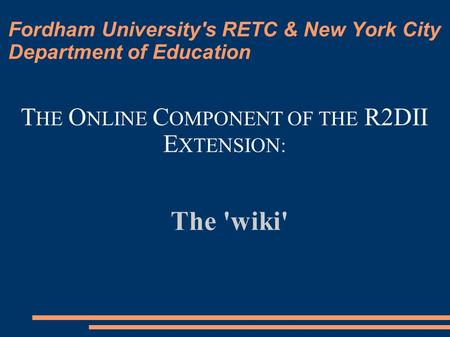 Fordham University's RETC & New York City Department of Education The 'wiki' T HE O NLINE C OMPONENT OF THE R2DII E XTENSION: