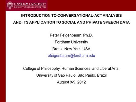 INTRODUCTION TO CONVERSATIONAL-ACT ANALYSIS AND ITS APPLICATION TO SOCIAL AND PRIVATE SPEECH DATA Peter Feigenbaum, Ph.D. Fordham University Bronx, New.