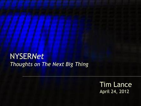 1 NYSERNet Thoughts on The Next Big Thing Tim Lance April 24, 2012.