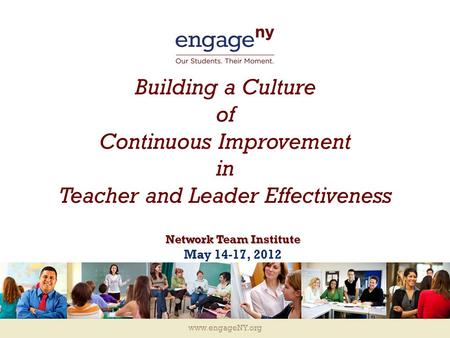 Www.engageNY.org Building a Culture of Continuous Improvement in Teacher and Leader Effectiveness Network Team Institute May 14-17, 2012.