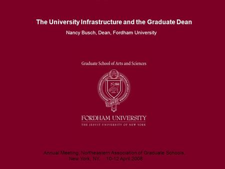 The University Infrastructure and the Graduate Dean Nancy Busch, Dean, Fordham University Annual Meeting, Northeastern Association of Graduate Schools,