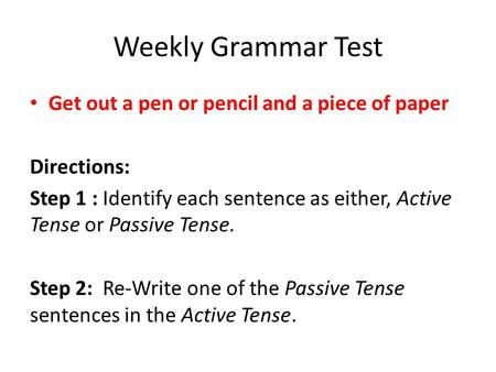 Weekly Grammar Test Get out a pen or pencil and a piece of paper Directions: Step 1 : Identify each sentence as either, Active Tense or Passive Tense.