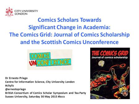 Comics Scholars Towards Significant Change in Academia: The Comics Grid: Journal of Comics Scholarship and the Scottish Comics Unconference Dr Ernesto.