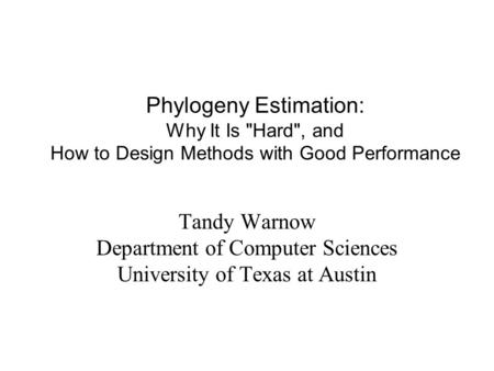 Phylogeny Estimation: Why It Is Hard, and How to Design Methods with Good Performance Tandy Warnow Department of Computer Sciences University of Texas.