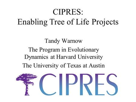 CIPRES: Enabling Tree of Life Projects Tandy Warnow The Program in Evolutionary Dynamics at Harvard University The University of Texas at Austin.