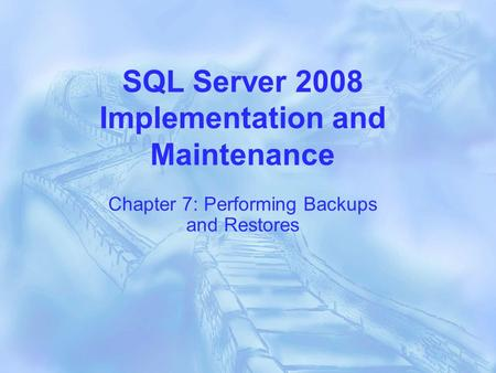 SQL Server 2008 Implementation and Maintenance Chapter 7: Performing Backups and Restores.