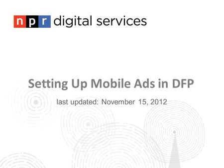 Setting Up Mobile Ads in DFP last updated: November 15, 2012.
