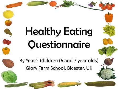 Healthy Eating Questionnaire By Year 2 Children (6 and 7 year olds) Glory Farm School, Bicester, UK.