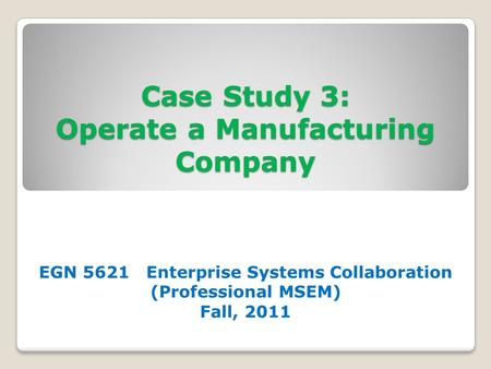 Case Study 3: Operate a Manufacturing Company EGN 5621 Enterprise Systems Collaboration (Professional MSEM) Fall, 2011.