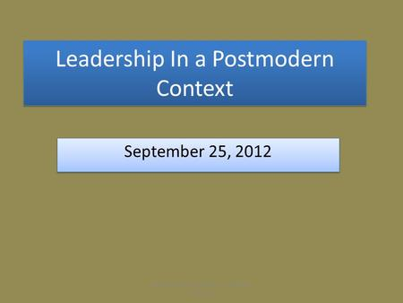 Leadership In a Postmodern Context September 25, 2012 Effective Church Leadership Kennon L. Callahan.