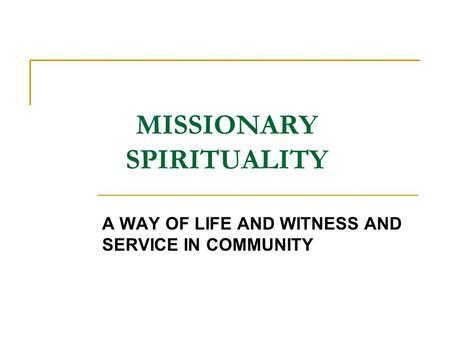 MISSIONARY SPIRITUALITY A WAY OF LIFE AND WITNESS AND SERVICE IN COMMUNITY.