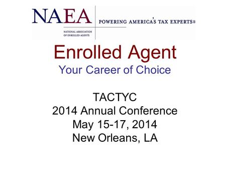 Enrolled Agent Your Career of Choice TACTYC 2014 Annual Conference May 15-17, 2014 New Orleans, LA.