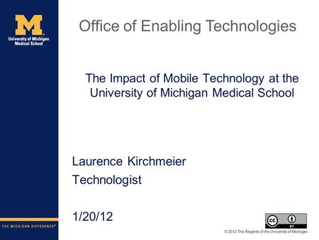 The Impact of Mobile Technology at the University of Michigan Medical School Laurence Kirchmeier Technologist 1/20/12 © 2012 The Regents of the University.