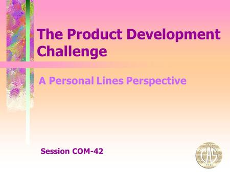 The Product Development Challenge Session COM-42 A Personal Lines Perspective.