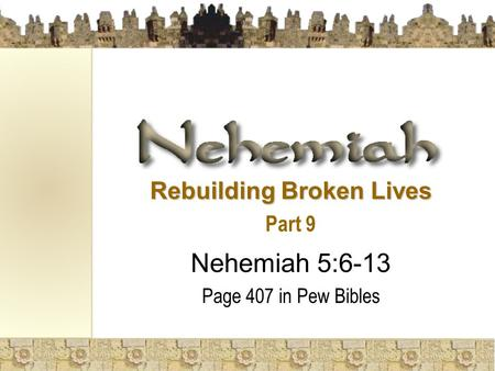 Rebuilding Broken Lives Part 9 Nehemiah 5:6-13 Page 407 in Pew Bibles.