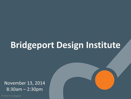 1 © 2014 StriveTogether Bridgeport Design Institute November 13, 2014 8:30am – 2:30pm.