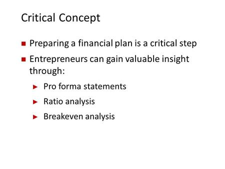 Critical Concept Preparing a financial plan is a critical step Entrepreneurs can gain valuable insight through: ► Pro forma statements ► Ratio analysis.