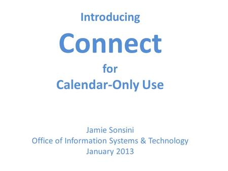 Introducing Connect for Calendar-Only Use Jamie Sonsini Office of Information Systems & Technology January 2013.