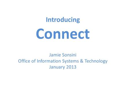 Introducing Connect Jamie Sonsini Office of Information Systems & Technology January 2013.